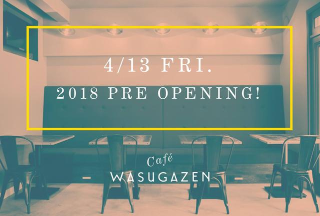 Cafe WASUGAZEN 4/13 FRI. 2018 PRE OPENING!
